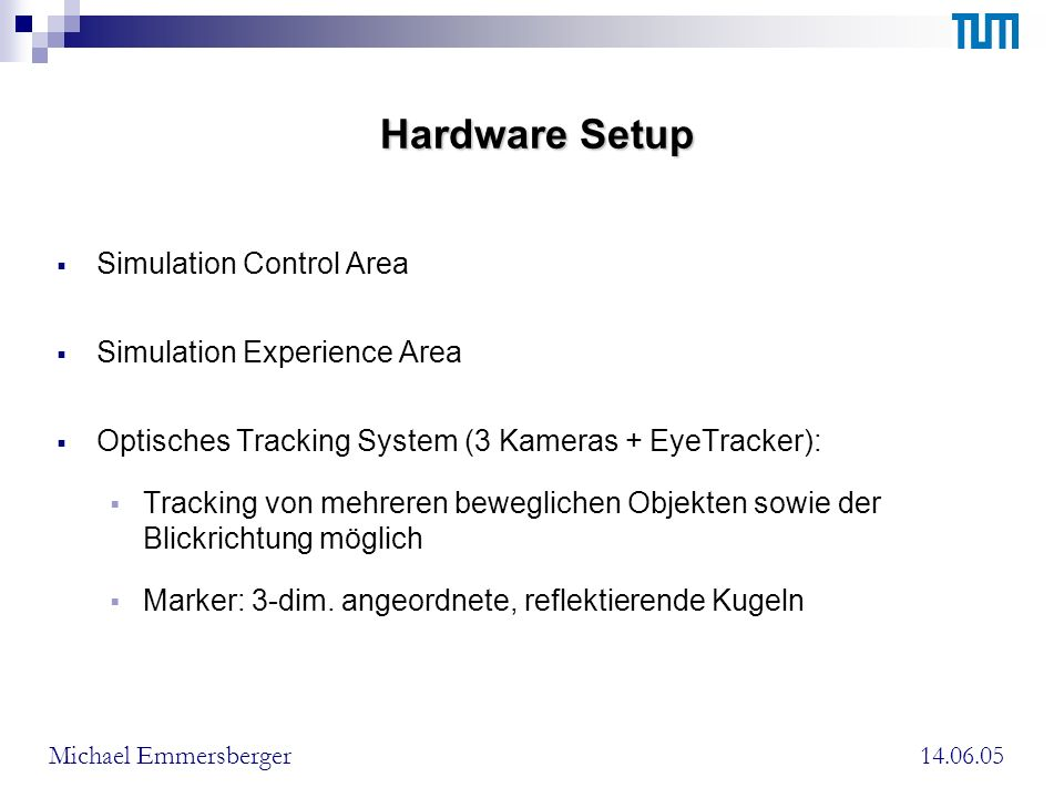Hardware Setup Simulation Control Area Simulation Experience Area Optisches Tracking System (3 Kameras + EyeTracker): Tracking von mehreren beweglichen Objekten sowie der Blickrichtung möglich Marker: 3-dim.