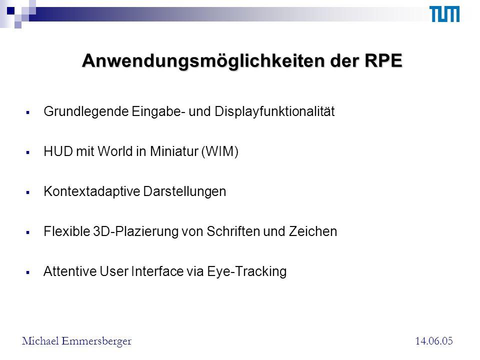 Anwendungsmöglichkeiten der RPE Grundlegende Eingabe- und Displayfunktionalität HUD mit World in Miniatur (WIM) Kontextadaptive Darstellungen Flexible 3D-Plazierung von Schriften und Zeichen Attentive User Interface via Eye-Tracking 14.06.05Michael Emmersberger