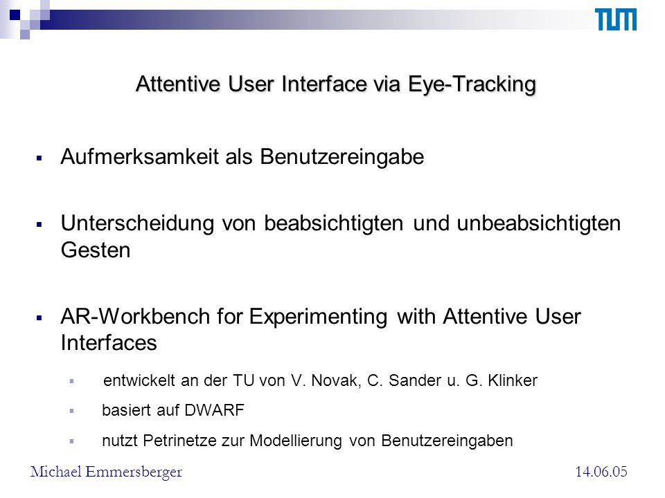 Attentive User Interface via Eye-Tracking Aufmerksamkeit als Benutzereingabe Unterscheidung von beabsichtigten und unbeabsichtigten Gesten AR-Workbench for Experimenting with Attentive User Interfaces entwickelt an der TU von V.