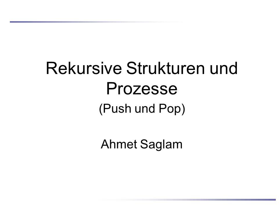 Rekursive Strukturen und Prozesse (Push und Pop) Ahmet Saglam