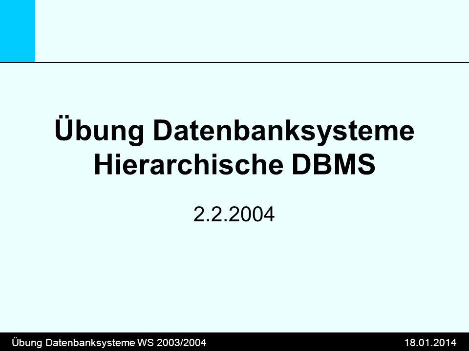 Übung Datenbanksysteme WS 2003/200418.01.2014 Übung Datenbanksysteme Hierarchische DBMS 2.2.2004