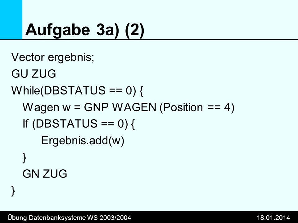 Übung Datenbanksysteme WS 2003/200418.01.2014 Aufgabe 3a) (2) Vector ergebnis; GU ZUG While(DBSTATUS == 0) { Wagen w = GNP WAGEN (Position == 4) If (DBSTATUS == 0) { Ergebnis.add(w) } GN ZUG }