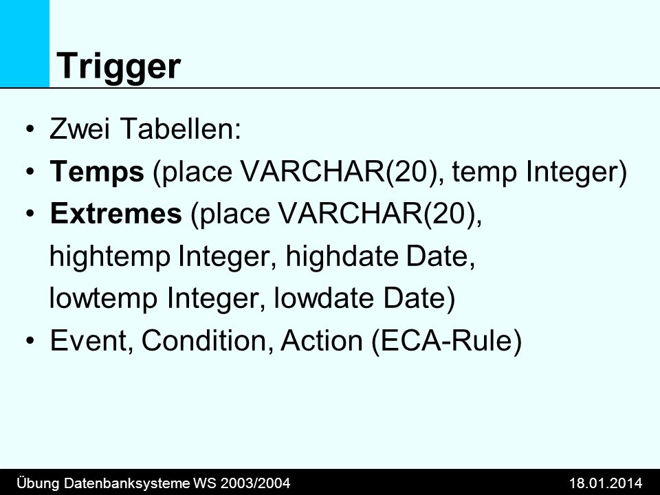 Übung Datenbanksysteme WS 2003/200418.01.2014 Trigger Zwei Tabellen: Temps (place VARCHAR(20), temp Integer) Extremes (place VARCHAR(20), hightemp Integer, highdate Date, lowtemp Integer, lowdate Date) Event, Condition, Action (ECA-Rule)