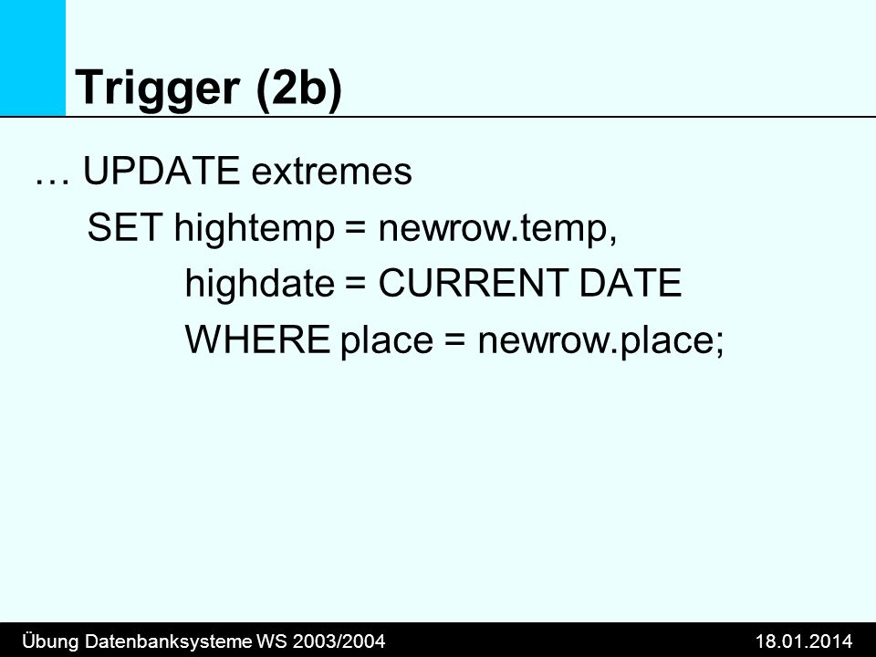 Übung Datenbanksysteme WS 2003/200418.01.2014 Trigger (2b) … UPDATE extremes SET hightemp = newrow.temp, highdate = CURRENT DATE WHERE place = newrow.