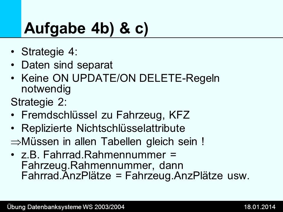Übung Datenbanksysteme WS 2003/200418.01.2014 Aufgabe 4b) & c) Strategie 4: Daten sind separat Keine ON UPDATE/ON DELETE-Regeln notwendig Strategie 2: