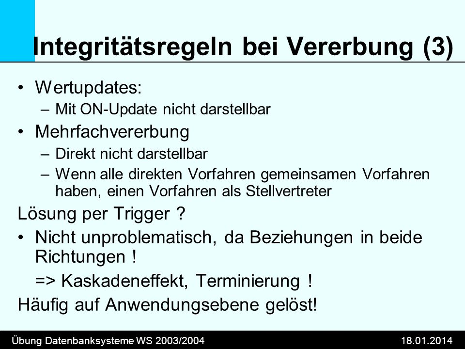 Übung Datenbanksysteme WS 2003/200418.01.2014 Integritätsregeln bei Vererbung (3) Wertupdates: –Mit ON-Update nicht darstellbar Mehrfachvererbung –Dir