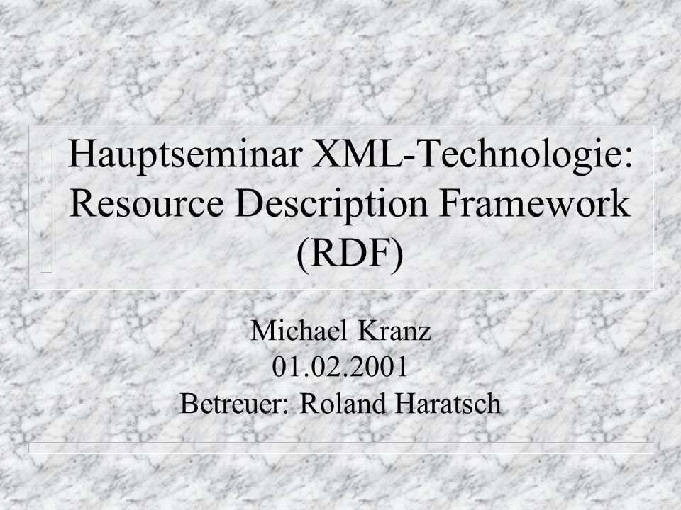 Hauptseminar XML-Technologie: Resource Description Framework (RDF) Michael Kranz 01.02.2001 Betreuer: Roland Haratsch