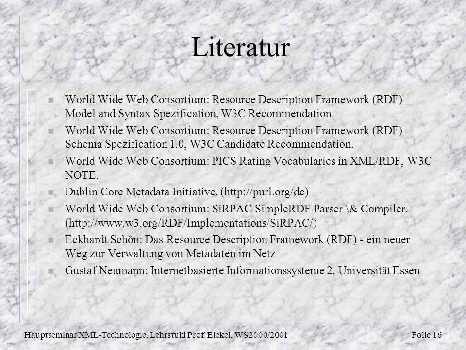 Folie 16Hauptseminar XML-Technologie, Lehrstuhl Prof. Eickel, WS2000/2001 Literatur n World Wide Web Consortium: Resource Description Framework (RDF)