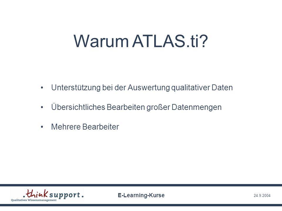 24.9.2004 Warum ATLAS.ti? Unterstützung bei der Auswertung qualitativer Daten Übersichtliches Bearbeiten großer Datenmengen Mehrere Bearbeiter E-Learn