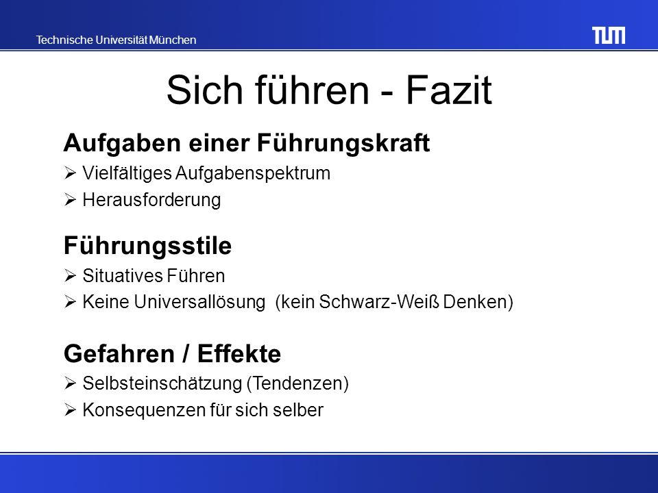 Technische Universität München Sich führen - Fazit Aufgaben einer Führungskraft Vielfältiges Aufgabenspektrum Herausforderung Führungsstile Situatives Führen Keine Universallösung (kein Schwarz-Weiß Denken) Gefahren / Effekte Selbsteinschätzung (Tendenzen) Konsequenzen für sich selber