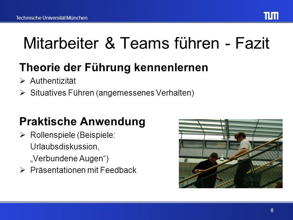 Technische Universität München Mitarbeiter & Teams führen - Fazit Theorie der Führung kennenlernen Authentizität Situatives Führen (angemessenes Verhalten) Praktische Anwendung Rollenspiele (Beispiele: Urlaubsdiskussion, Verbundene Augen) Präsentationen mit Feedback 8