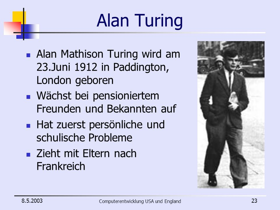 8.5.2003 Computerentwicklung USA und England 23 Alan Turing Alan Mathison Turing wird am 23.Juni 1912 in Paddington, London geboren Wächst bei pension