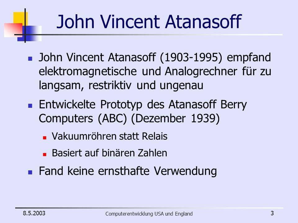 8.5.2003 Computerentwicklung USA und England 24 Alan Turing Entdeckt Interesse für Mathematik und Kryptographie Mathematik-Stipendium am King´s College in Cambridge Eine Eins im Abschlussexamen Forschung in Cambridge vielversprechendster Mathematiker in Großbritannien