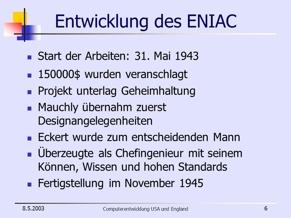 8.5.2003 Computerentwicklung USA und England 7 Aufbau des ENIAC 40 u-förmig angeordneten Konsolen zwanzig Akkumulatoren für Additionen und Subtraktionen (0,2ms/Operation) einen Multiplizierer für Multiplikationen (3ms/Operation) Dividier- und Wurzeleinheit (30ms/Operation) Ein- und Ausgabe mittels Lochkarten (IBM Kartenleser und -stanzer) Einheiten für Steuerung und Datenspeicherung