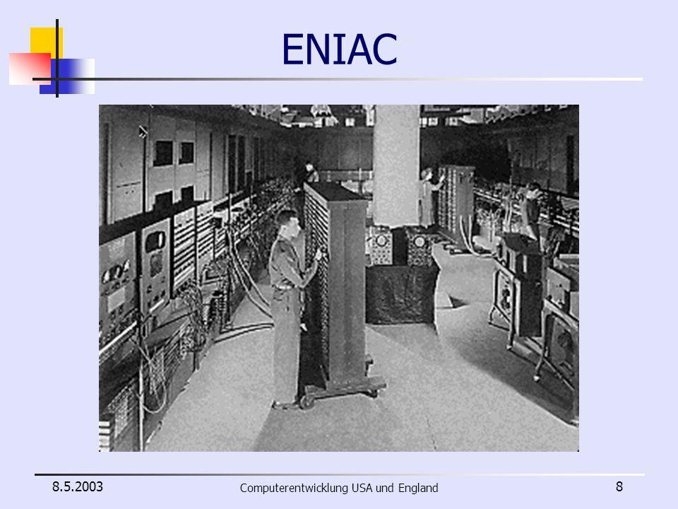 8.5.2003 Computerentwicklung USA und England 9 Daten des ENIAC 30 x 3 x 1 Meter 30 Tonnen 17000 Elektronenröhren 70000 Widerstände 10000 Kondensatoren 1500 Relais 6000 Schalter 140 kW Verbrauch im Betrieb 100kH Taktfrequenz