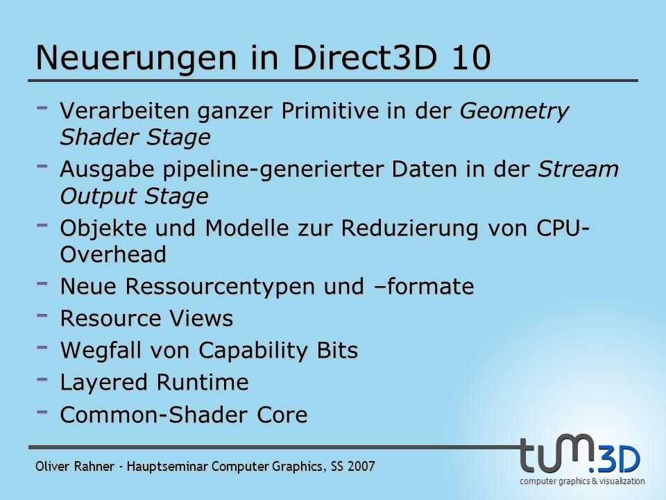 computer graphics & visualization Oliver Rahner - Hauptseminar Computer Graphics, SS 2007 SO-Stage in C++/HLSL (2) - Binden des Buffers an den Stream Output: D3D10_BUFFER_DESC vbdesc = …; ID3D10Buffer* g_pParticleStreamTo; ID3D10Buffer*pBuffers[1]; pd3dDevice->CreateBuffer( &vbdesc, NULL, &g_pParticleStreamTo ); pBuffers[0] = g_pParticleStreamTo; pd3dDevice->SOSetTargets( 1, pBuffers, offset );