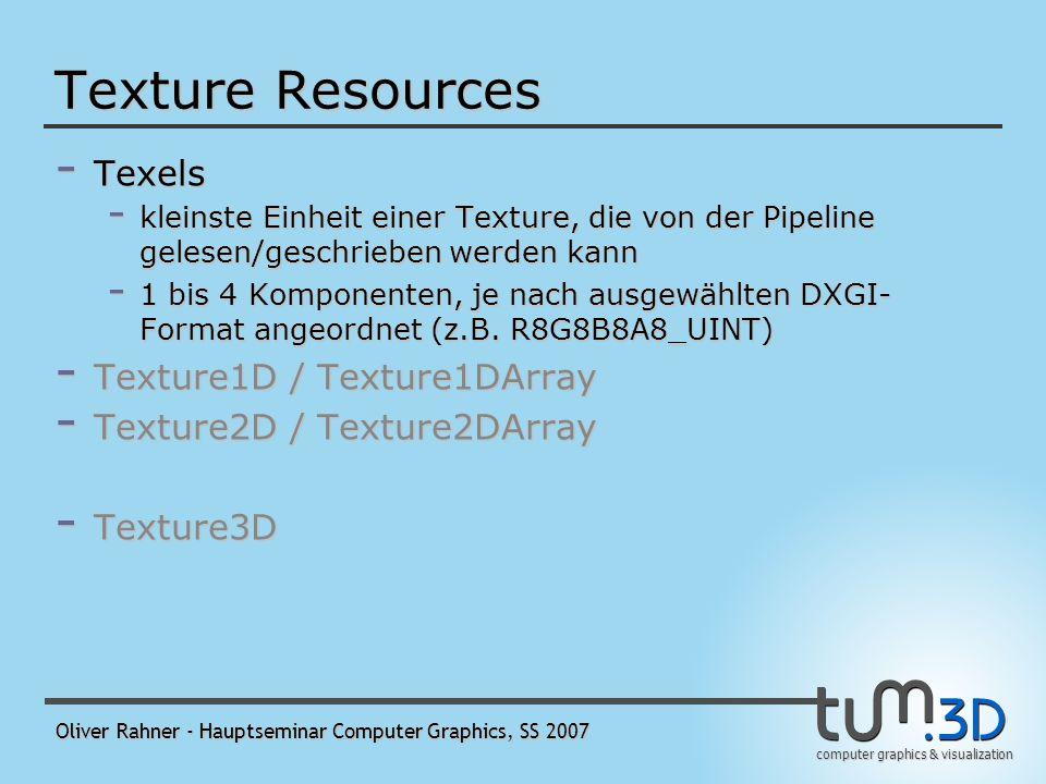 computer graphics & visualization Oliver Rahner - Hauptseminar Computer Graphics, SS 2007 Buffer Resources - Vertex Buffer - Index Buffer - Shader-Constant Buffer - ähnlich dem Vertex Buffer - wird per Flag (D3D10_BIND_CONSTANT_BUFFER) als Shader-Constant gekennzeichnet