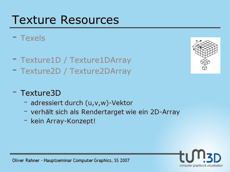 computer graphics & visualization Oliver Rahner - Hauptseminar Computer Graphics, SS 2007 Texture Resources - Texels - Texture1D / Texture1DArray - Texture2D / Texture2DArray - werden durch u(/v)- Werte/Vektoren adressiert - können MipMap-Levels enthalten - Spezialfall 2D-Array: CubeMaps - Texture3D Texture2DArray Texture2D Texture2DArray als Cubemap