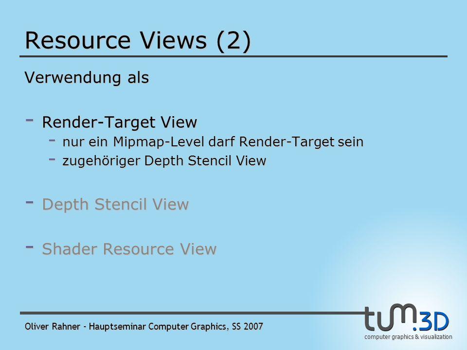 computer graphics & visualization Oliver Rahner - Hauptseminar Computer Graphics, SS 2007 Resource Views (1) - legt die Hardware-Interpretation einer Ressource im Speicher fest - erlaubt Pipeline Stages, lediglich auf die benötigten Subresourcen zuzugreifen - Beispiel: Zugriff auf alle Mipmaps Level 2 eines Texture2DArray