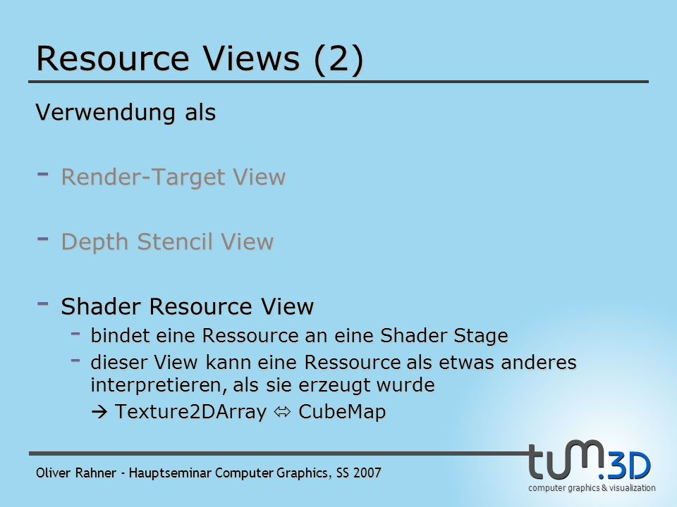 computer graphics & visualization Oliver Rahner - Hauptseminar Computer Graphics, SS 2007 Resource Views (2) Verwendung als - Render-Target View - Depth Stencil View - wird zusammen mit dem zugehörigen Render-Target View an die OM-Stage gebunden - Shader Resource View