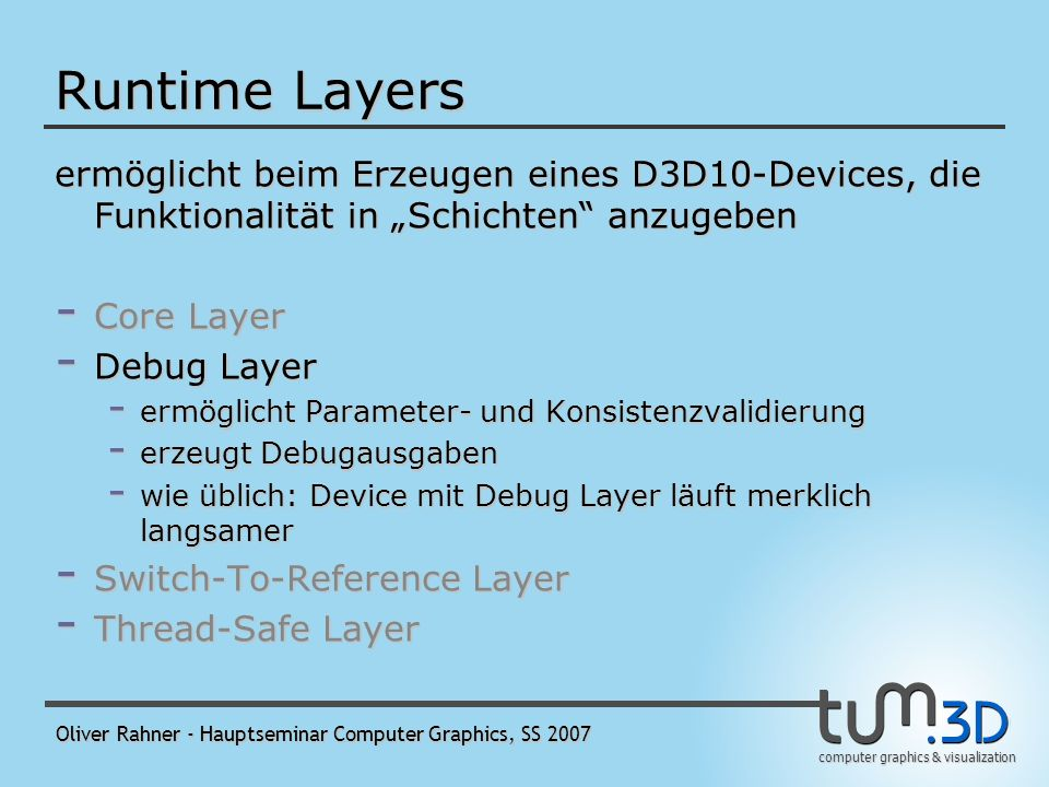 computer graphics & visualization Oliver Rahner - Hauptseminar Computer Graphics, SS 2007 Runtime Layers ermöglicht beim Erzeugen eines D3D10-Devices, die Funktionalität in Schichten anzugeben - Core Layer - bietet Grundfunktionen - ist die einzige obligatorische Ebene - Debug Layer - Switch-To-Reference Layer - Thread-Safe Layer