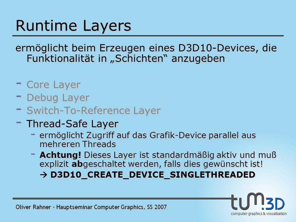 computer graphics & visualization Oliver Rahner - Hauptseminar Computer Graphics, SS 2007 Runtime Layers ermöglicht beim Erzeugen eines D3D10-Devices, die Funktionalität in Schichten anzugeben - Core Layer - Debug Layer - Switch-To-Reference Layer - ermöglicht einer Anwendung den Wechsel auf die von Hardware-Device (HAL) auf Referenz-Device (REF) - Thread-Safe Layer