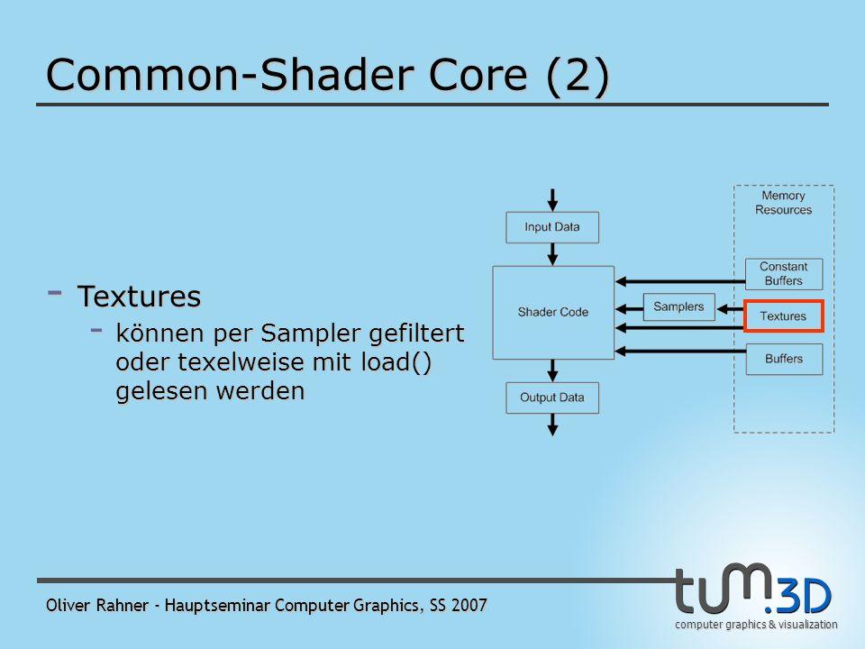 computer graphics & visualization Oliver Rahner - Hauptseminar Computer Graphics, SS 2007 Common-Shader Core (2) - Samplers - definieren, wie Texturen gesampled und gefiltert werden - 16 Sampler pro Shader gleichzeitig