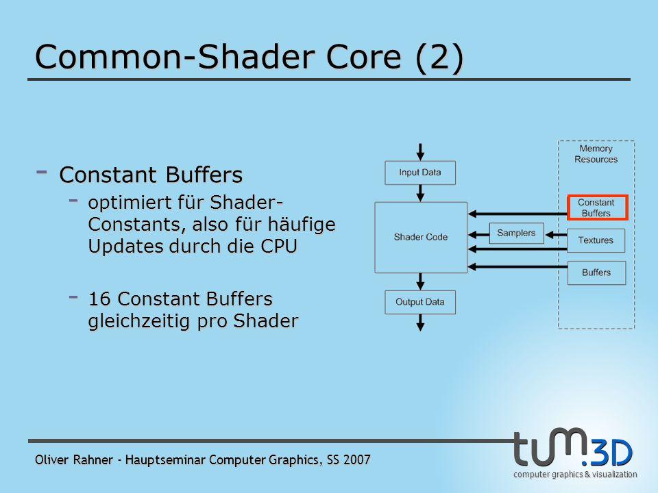 computer graphics & visualization Oliver Rahner - Hauptseminar Computer Graphics, SS 2007 Common-Shader Core (2) - Buffers - können nicht gefiltert werden - werden elementweise per load() gelesen - 128 Buffer und Textures gleichzeitig pro Shader