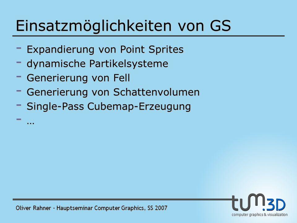 computer graphics & visualization Oliver Rahner - Hauptseminar Computer Graphics, SS 2007 Einsatzmöglichkeiten von GS - Expandierung von Point Sprites - dynamische Partikelsysteme - Generierung von Fell - Generierung von Schattenvolumen - Single-Pass Cubemap-Erzeugung - …