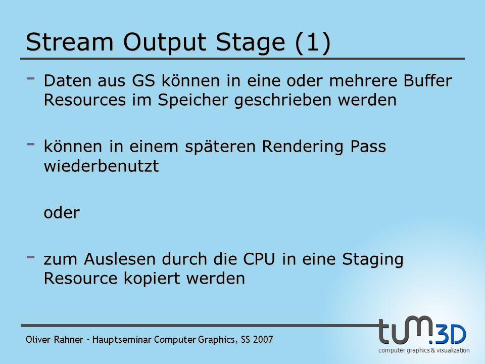 computer graphics & visualization Oliver Rahner - Hauptseminar Computer Graphics, SS 2007 Common-Shader Core (2) - Constant Buffers - optimiert für Shader- Constants, also für häufige Updates durch die CPU - 16 Constant Buffers gleichzeitig pro Shader