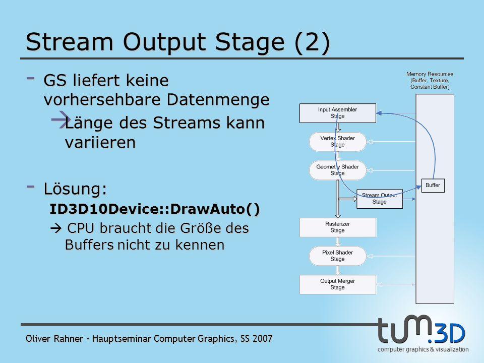 computer graphics & visualization Oliver Rahner - Hauptseminar Computer Graphics, SS 2007 Stream Output Stage (2) - GS liefert keine vorhersehbare Datenmenge Länge des Streams kann variieren Länge des Streams kann variieren - Lösung: ID3D10Device::DrawAuto() CPU braucht die Größe des Buffers nicht zu kennen CPU braucht die Größe des Buffers nicht zu kennen