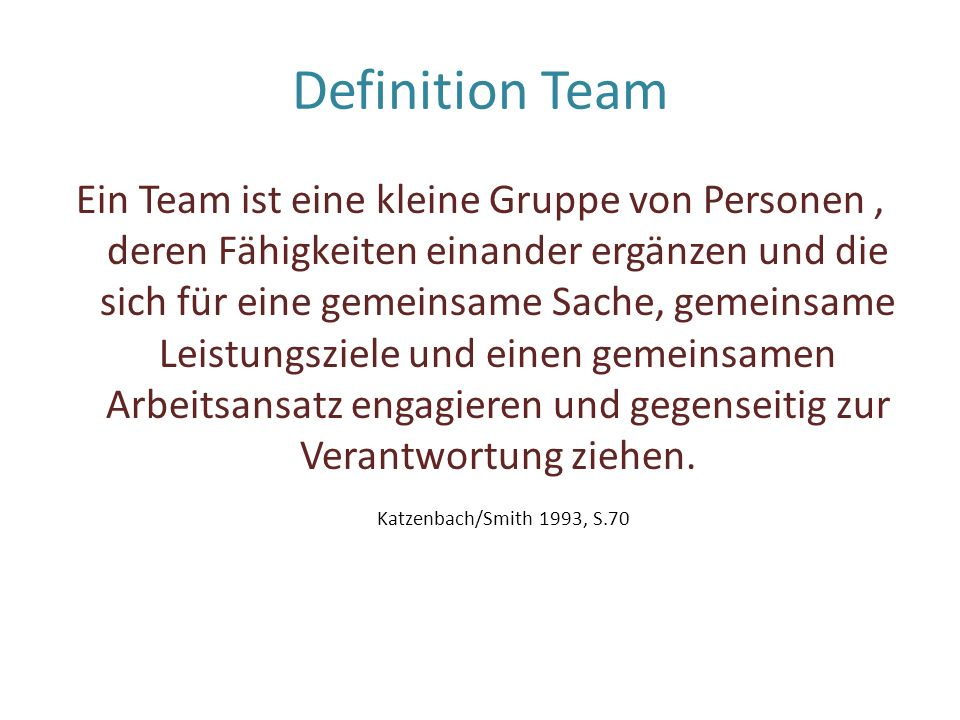 Definition Team Ein Team ist eine kleine Gruppe von Personen, deren Fähigkeiten einander ergänzen und die sich für eine gemeinsame Sache, gemeinsame L