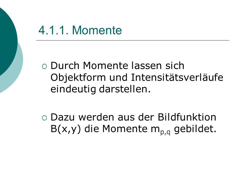 4.1.1. Momente Durch Momente lassen sich Objektform und Intensitätsverläufe eindeutig darstellen. Dazu werden aus der Bildfunktion B(x,y) die Momente
