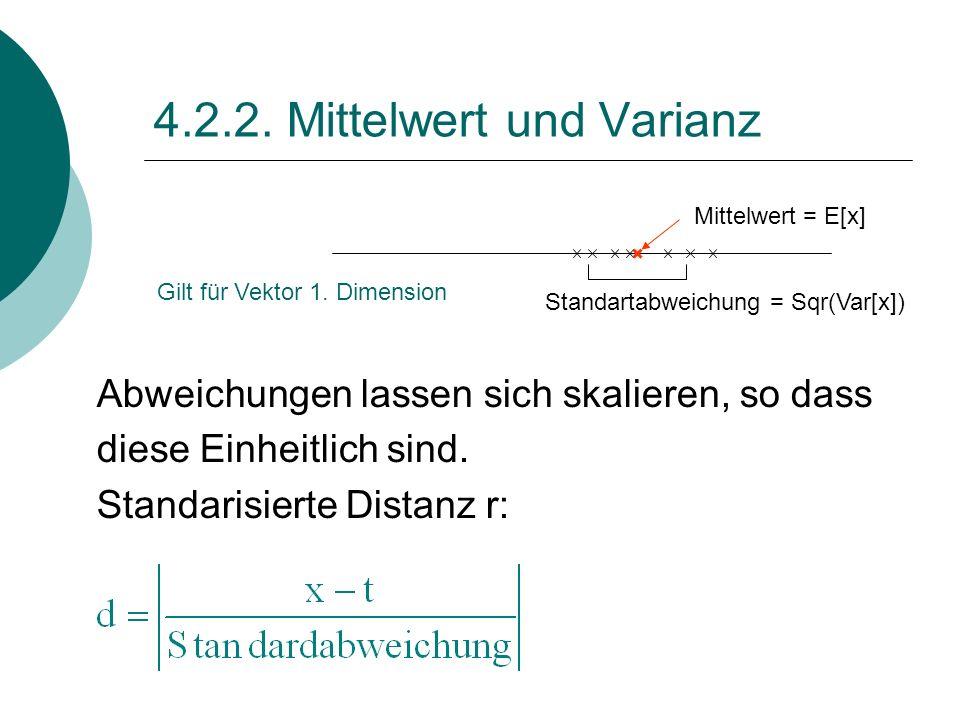 4.2.2. Mittelwert und Varianz Mittelwert = E[x] Standartabweichung = Sqr(Var[x]) Gilt für Vektor 1. Dimension Abweichungen lassen sich skalieren, so d