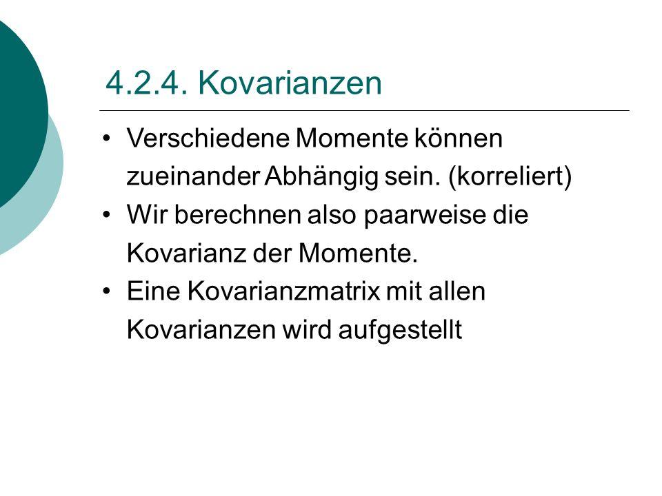 4.2.4. Kovarianzen Verschiedene Momente können zueinander Abhängig sein. (korreliert) Wir berechnen also paarweise die Kovarianz der Momente. Eine Kov