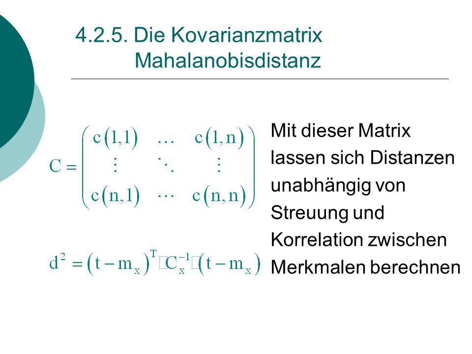 4.2.5. Die Kovarianzmatrix Mahalanobisdistanz Mit dieser Matrix lassen sich Distanzen unabhängig von Streuung und Korrelation zwischen Merkmalen berec