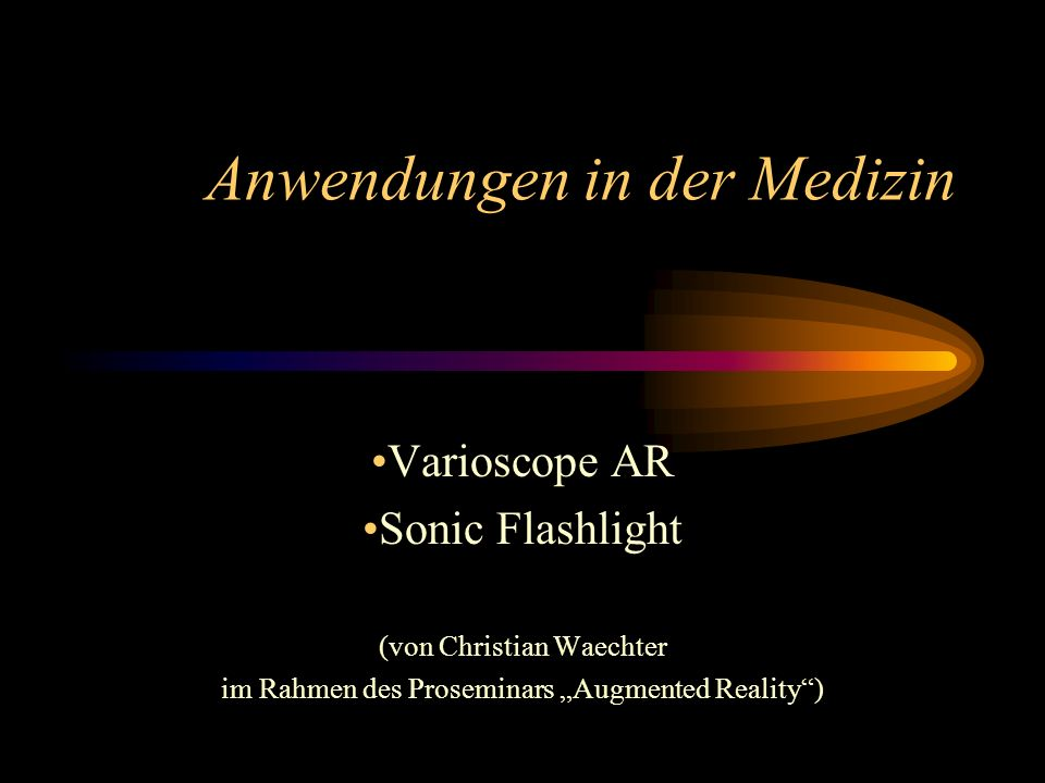 Anwendungen in der Medizin Varioscope AR Sonic Flashlight (von Christian Waechter im Rahmen des Proseminars Augmented Reality)