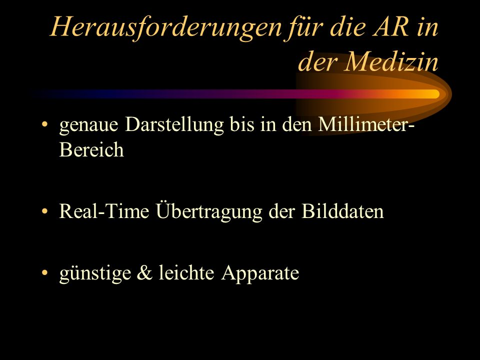 Herausforderungen für die AR in der Medizin genaue Darstellung bis in den Millimeter- Bereich Real-Time Übertragung der Bilddaten günstige & leichte A