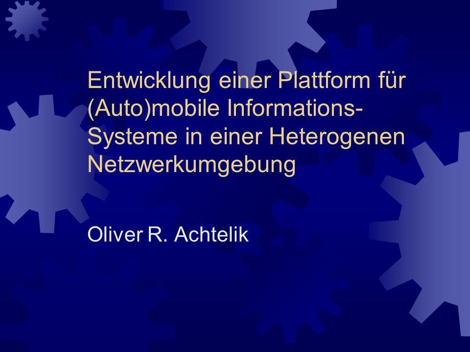Entwicklung einer Plattform für (Auto)mobile Informations- Systeme in einer Heterogenen Netzwerkumgebung Oliver R. Achtelik