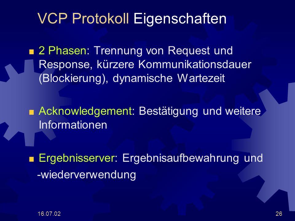 16.07.0226 VCP Protokoll Eigenschaften 2 Phasen: Trennung von Request und Response, kürzere Kommunikationsdauer (Blockierung), dynamische Wartezeit Acknowledgement: Bestätigung und weitere Informationen Ergebnisserver: Ergebnisaufbewahrung und -wiederverwendung