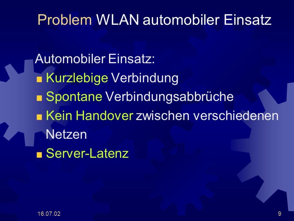 16.07.029 Problem WLAN automobiler Einsatz Automobiler Einsatz: Kurzlebige Verbindung Spontane Verbindungsabbrüche Kein Handover zwischen verschiedenen Netzen Server-Latenz