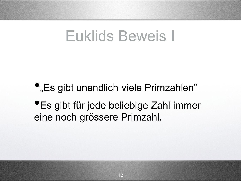 12 Euklids Beweis I Es gibt unendlich viele Primzahlen Es gibt für jede beliebige Zahl immer eine noch grössere Primzahl.