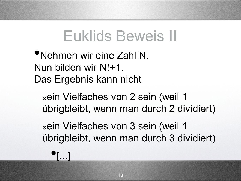 13 Euklids Beweis II Nehmen wir eine Zahl N. Nun bilden wir N!+1. Das Ergebnis kann nicht ein Vielfaches von 2 sein (weil 1 übrigbleibt, wenn man durc