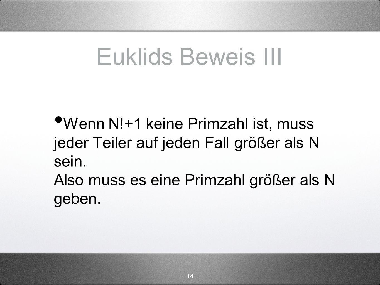 14 Euklids Beweis III Wenn N!+1 keine Primzahl ist, muss jeder Teiler auf jeden Fall größer als N sein. Also muss es eine Primzahl größer als N geben.