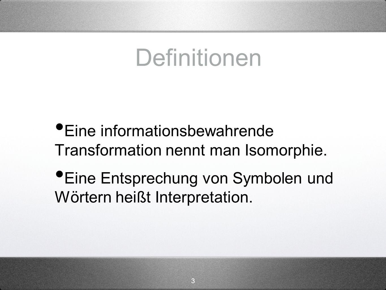 3 Definitionen Eine informationsbewahrende Transformation nennt man Isomorphie. Eine Entsprechung von Symbolen und Wörtern heißt Interpretation.