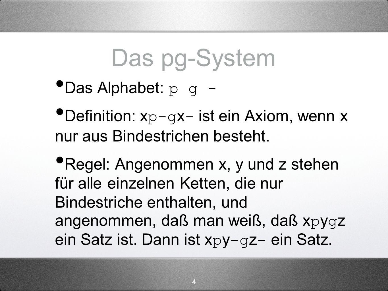4 Das pg-System Das Alphabet: p g - Definition: x p-g x - ist ein Axiom, wenn x nur aus Bindestrichen besteht. Regel: Angenommen x, y und z stehen für