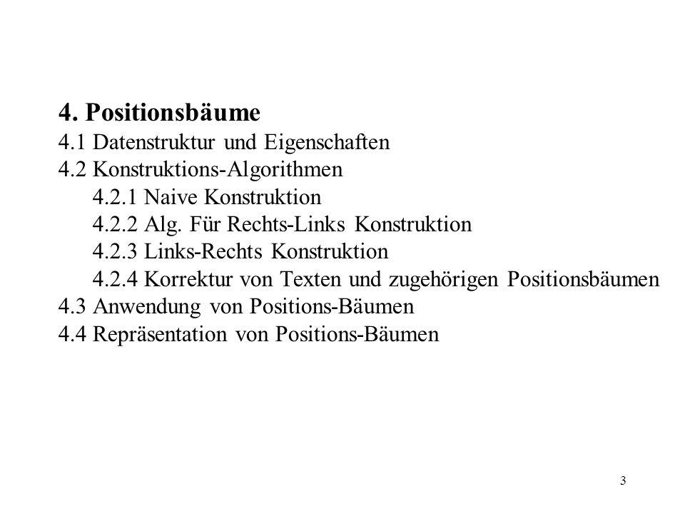 3 4. Positionsbäume 4.1 Datenstruktur und Eigenschaften 4.2 Konstruktions-Algorithmen 4.2.1 Naive Konstruktion 4.2.2 Alg. Für Rechts-Links Konstruktio