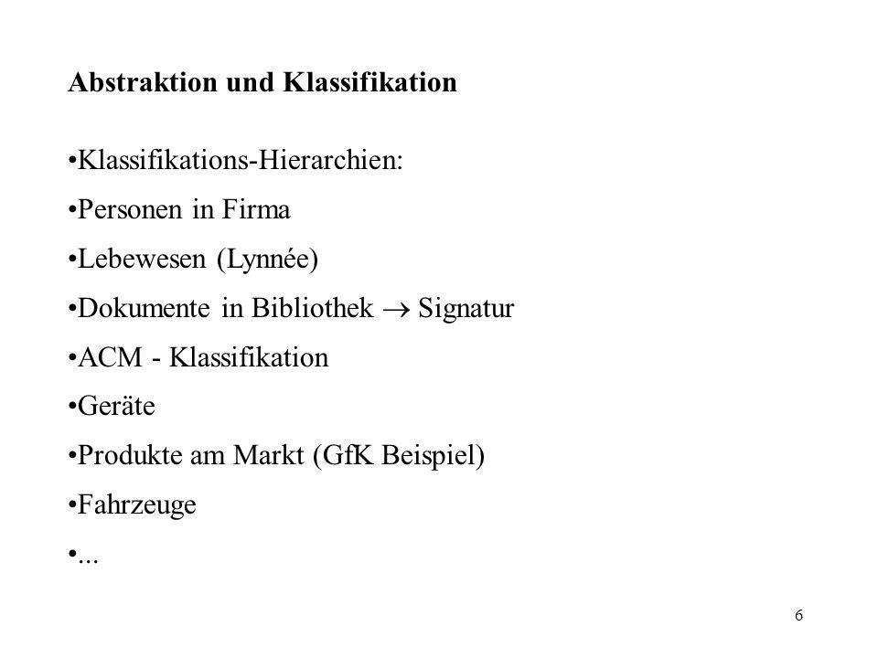 6 Abstraktion und Klassifikation Klassifikations-Hierarchien: Personen in Firma Lebewesen (Lynnée) Dokumente in Bibliothek Signatur ACM - Klassifikation Geräte Produkte am Markt (GfK Beispiel) Fahrzeuge...