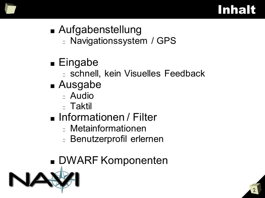 2 Inhalt Aufgabenstellung Navigationssystem / GPS Eingabe schnell, kein Visuelles Feedback Ausgabe Audio Taktil Informationen / Filter Metainformationen Benutzerprofil erlernen DWARF Komponenten