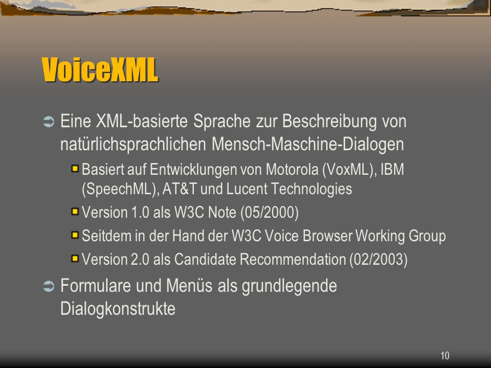 10 VoiceXML Eine XML-basierte Sprache zur Beschreibung von natürlichsprachlichen Mensch-Maschine-Dialogen Basiert auf Entwicklungen von Motorola (VoxML), IBM (SpeechML), AT&T und Lucent Technologies Version 1.0 als W3C Note (05/2000) Seitdem in der Hand der W3C Voice Browser Working Group Version 2.0 als Candidate Recommendation (02/2003) Formulare und Menüs als grundlegende Dialogkonstrukte